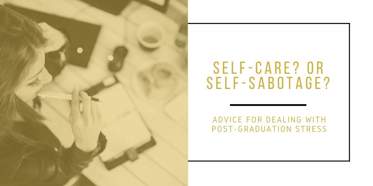 Self-care or Self-sabotage? Advice for dealing with post-graduation stress
